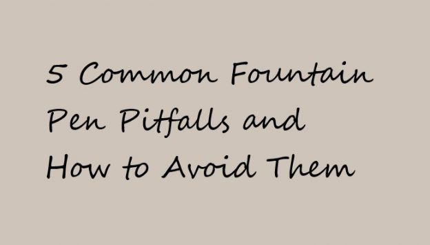 5 Common Fountain Pen Pitfalls and How to Avoid Them